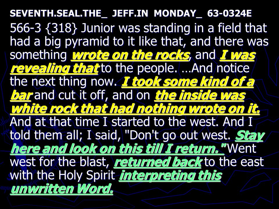 SEVENTH.SEAL.THE_ JEFF.IN MONDAY_ 63-0324E 566-3 {318} Junior was standing in a field that had a big pyramid to it like that, and there was something wrote on the rocks, and I was revealing that to the people.