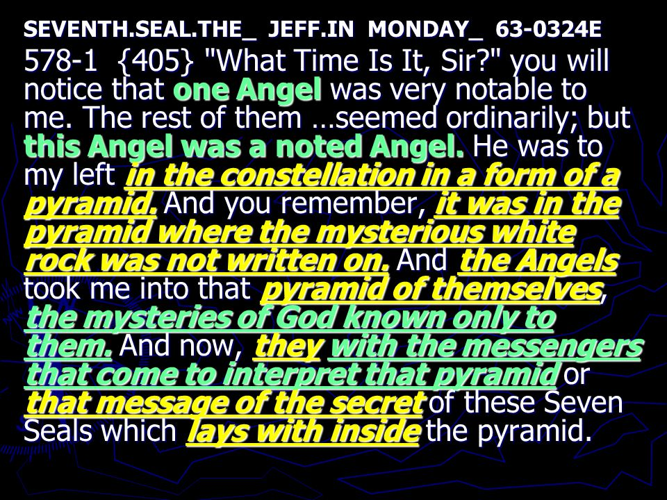 SEVENTH.SEAL.THE_ JEFF.IN MONDAY_ 63-0324E 578-1 {405} What Time Is It, Sir? you will notice that one Angel was very notable to me.