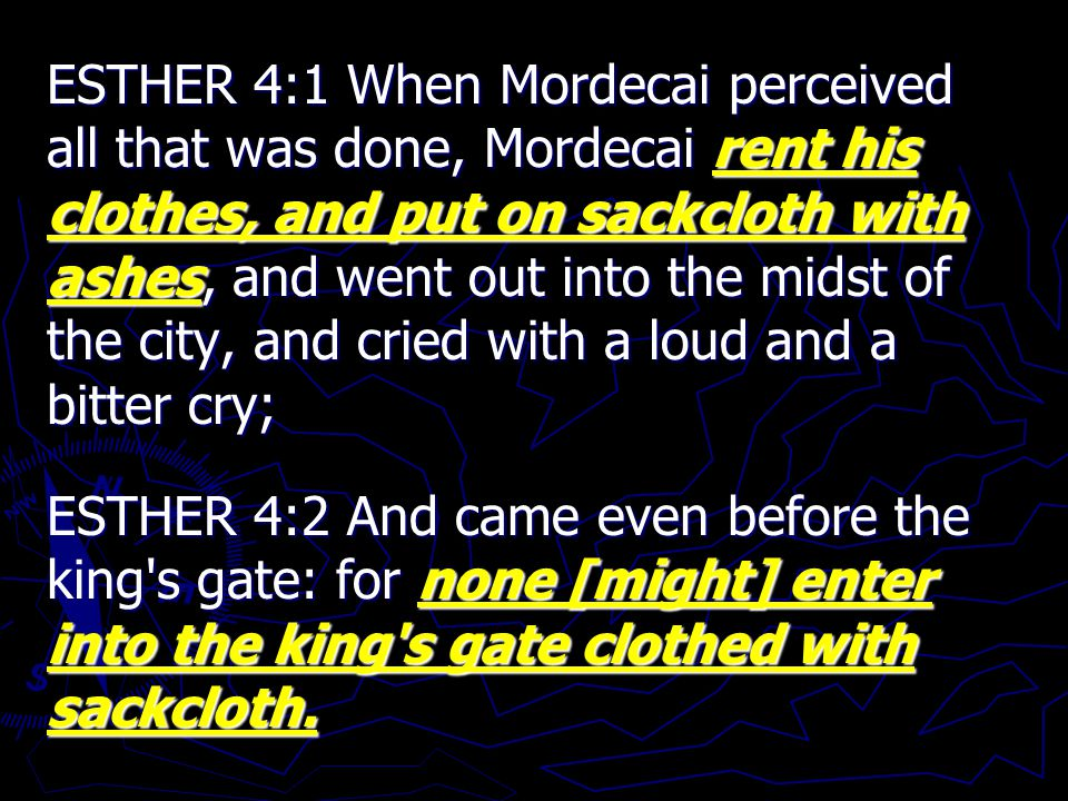 ESTHER 4:1 When Mordecai perceived all that was done, Mordecai rent his clothes, and put on sackcloth with ashes, and went out into the midst of the city, and cried with a loud and a bitter cry; ESTHER 4:2 And came even before the king s gate: for none [might] enter into the king s gate clothed with sackcloth.