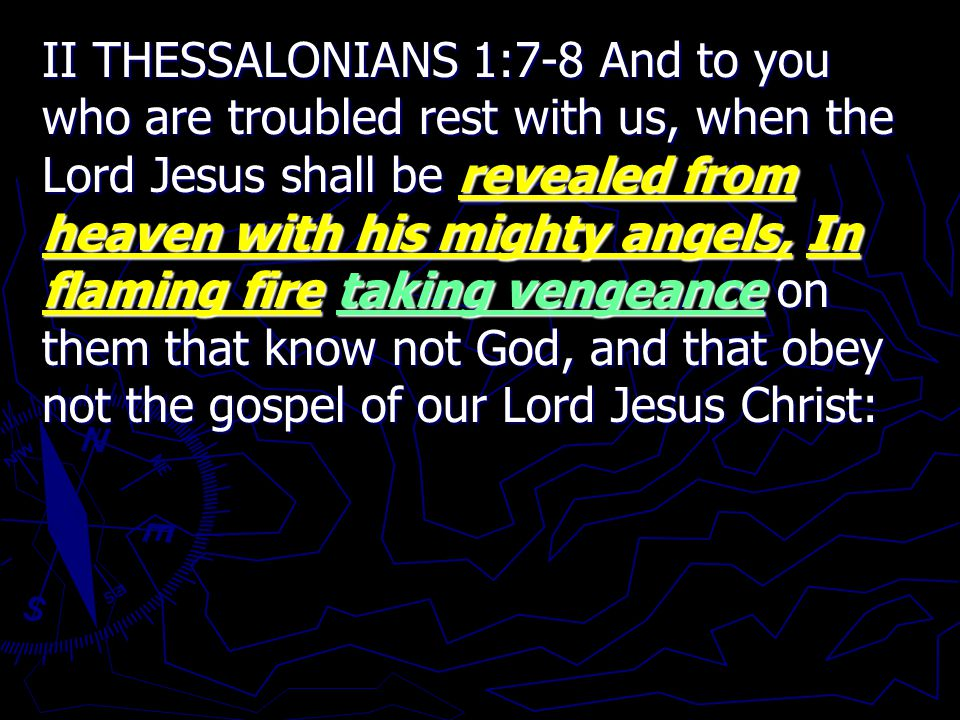 II THESSALONIANS 1:7-8 And to you who are troubled rest with us, when the Lord Jesus shall be revealed from heaven with his mighty angels, In flaming fire taking vengeance on them that know not God, and that obey not the gospel of our Lord Jesus Christ: