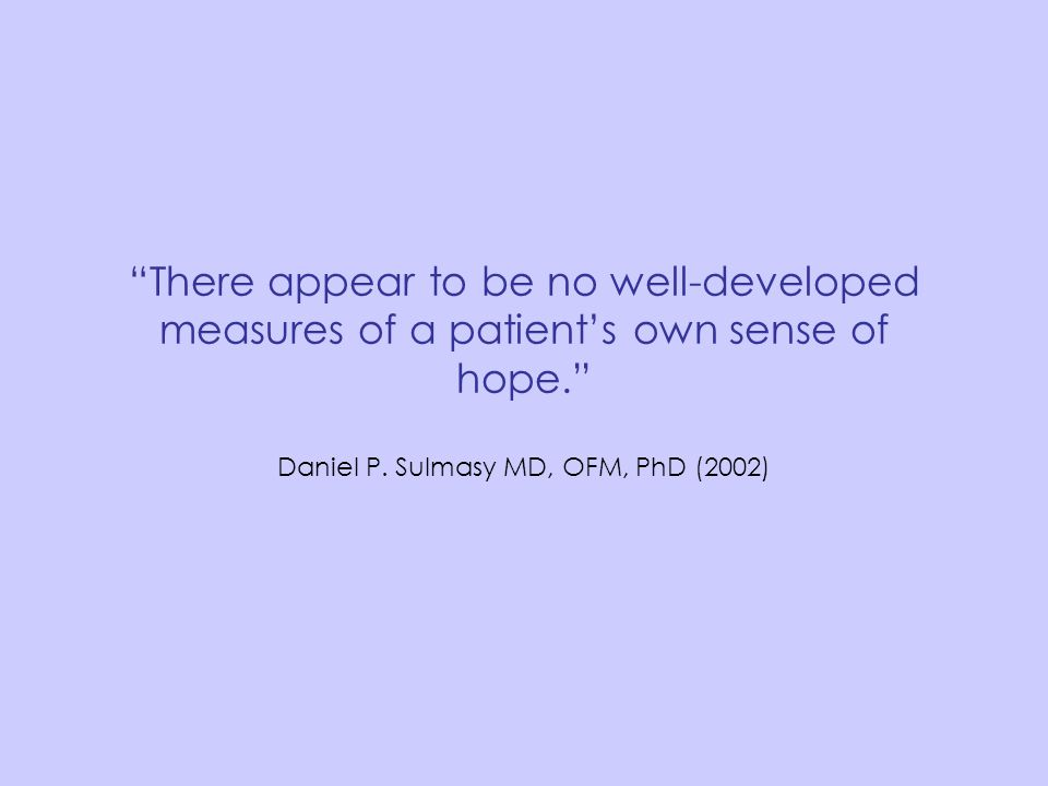 """There appear to be no well-developed measures of a patient's own sense of hope."" Daniel P. Sulmasy MD, OFM, PhD (2002)"