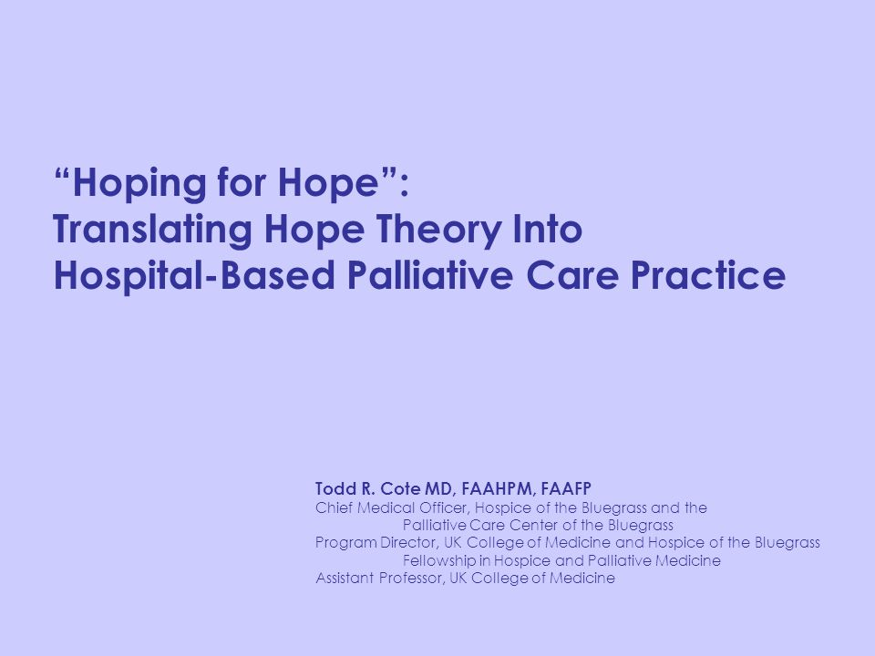 """Hoping for Hope"": Translating Hope Theory Into Hospital-Based Palliative Care Practice Todd R. Cote MD, FAAHPM, FAAFP Chief Medical Officer, Hospice"