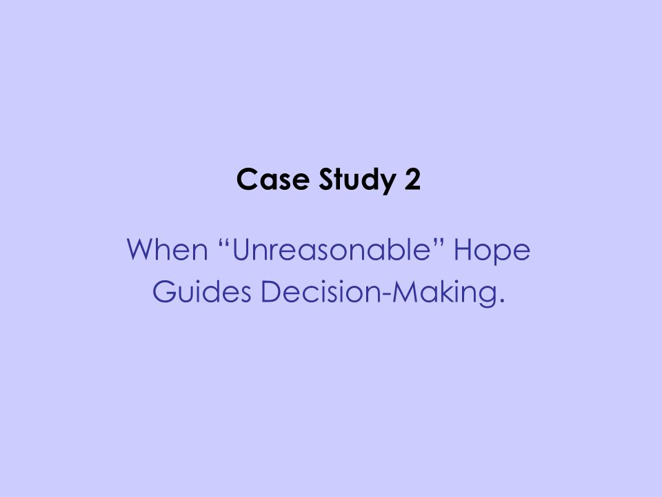 "Case Study 2 When ""Unreasonable"" Hope Guides Decision-Making."
