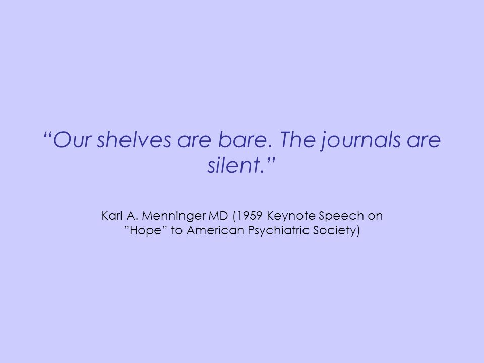 """Our shelves are bare. The journals are silent."" Karl A. Menninger MD (1959 Keynote Speech on ""Hope"" to American Psychiatric Society)"
