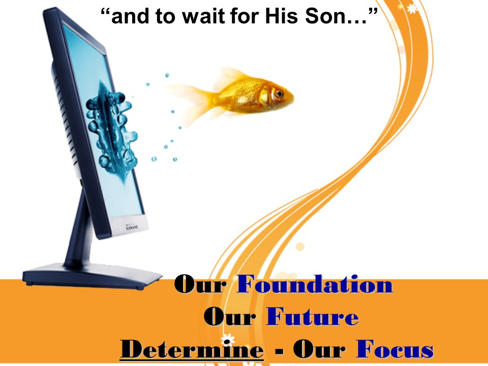 Our Foundation Our Future Determine - Our Focus Our Foundation Our Future Determine - Our Focus and to wait for His Son…