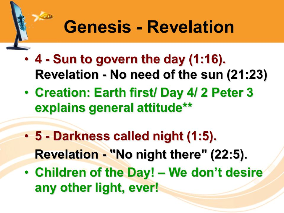 Genesis - Revelation 4 - Sun to govern the day (1:16). Revelation - No need of the sun (21:23)4 - Sun to govern the day (1:16). Revelation - No need o