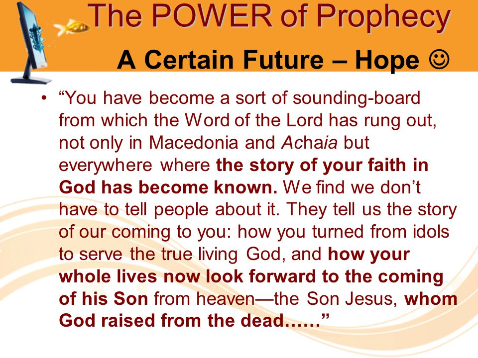 The POWER of Prophecy The POWER of Prophecy A Certain Future – Hope You have become a sort of sounding-board from which the Word of the Lord has rung out, not only in Macedonia and Achaia but everywhere where the story of your faith in God has become known.