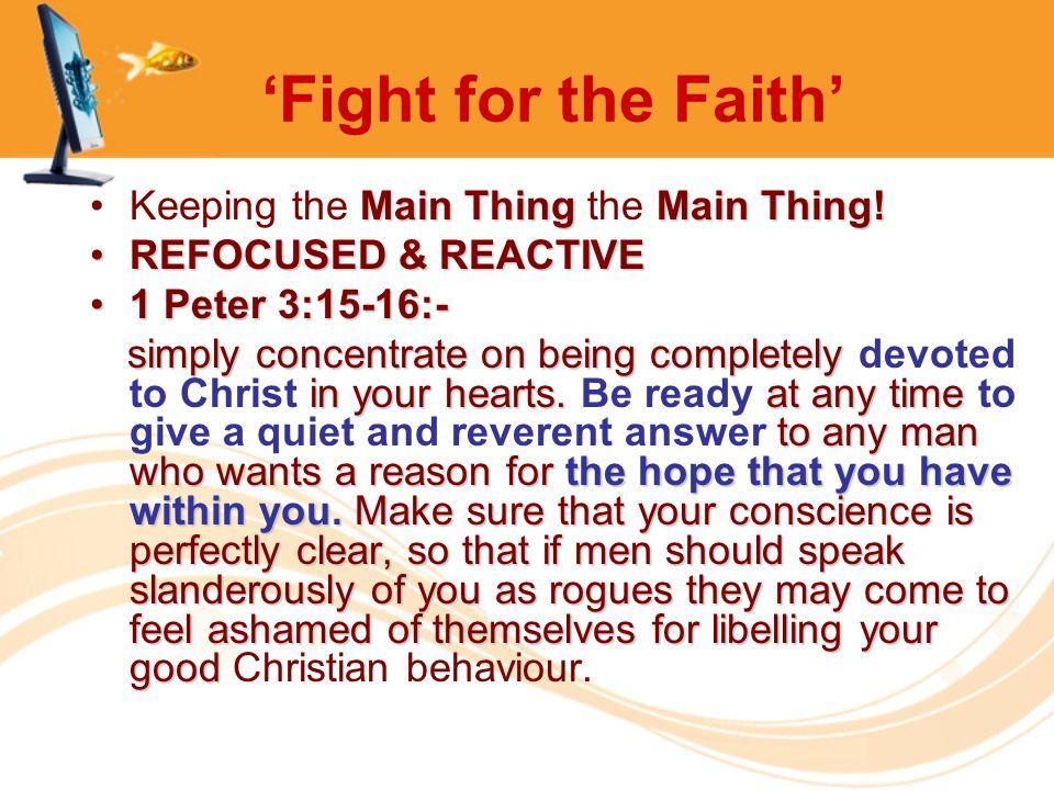 'Fight for the Faith' Main ThingMain Thing!Keeping the Main Thing the Main Thing! REFOCUSED & REACTIVEREFOCUSED & REACTIVE 1 Peter 3:15-16:-1 Peter 3: