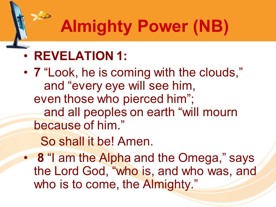 """Almighty Power (NB) REVELATION 1: 7 """"Look, he is coming with the clouds,"""" and """"every eye will see him, even those who pierced him""""; and all peoples on"""