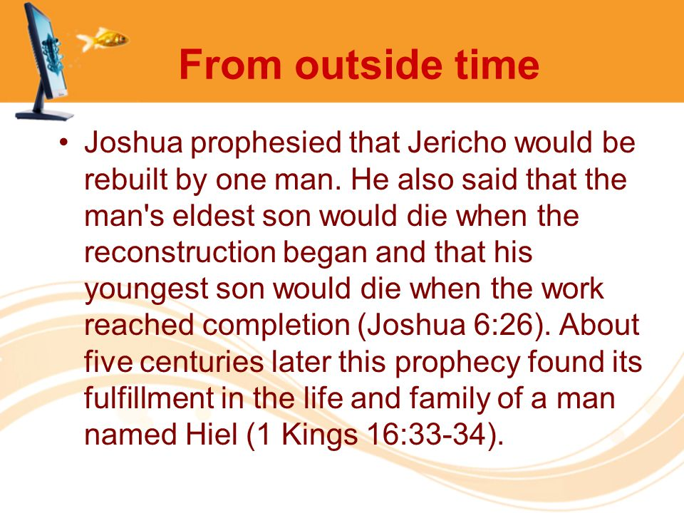 From outside time Joshua prophesied that Jericho would be rebuilt by one man. He also said that the man's eldest son would die when the reconstruction