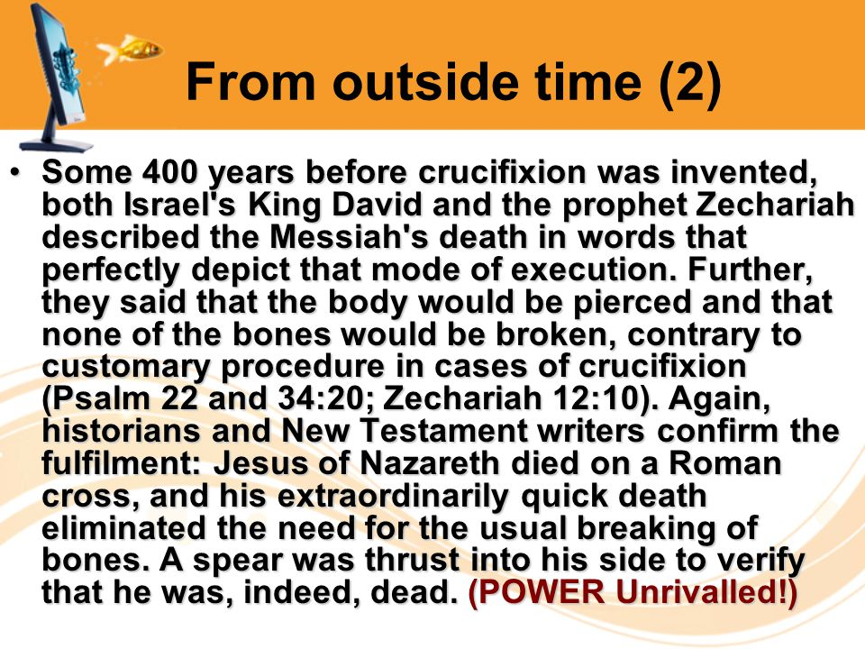 From outside time (2) Some 400 years before crucifixion was invented, both Israel s King David and the prophet Zechariah described the Messiah s death in words that perfectly depict that mode of execution.