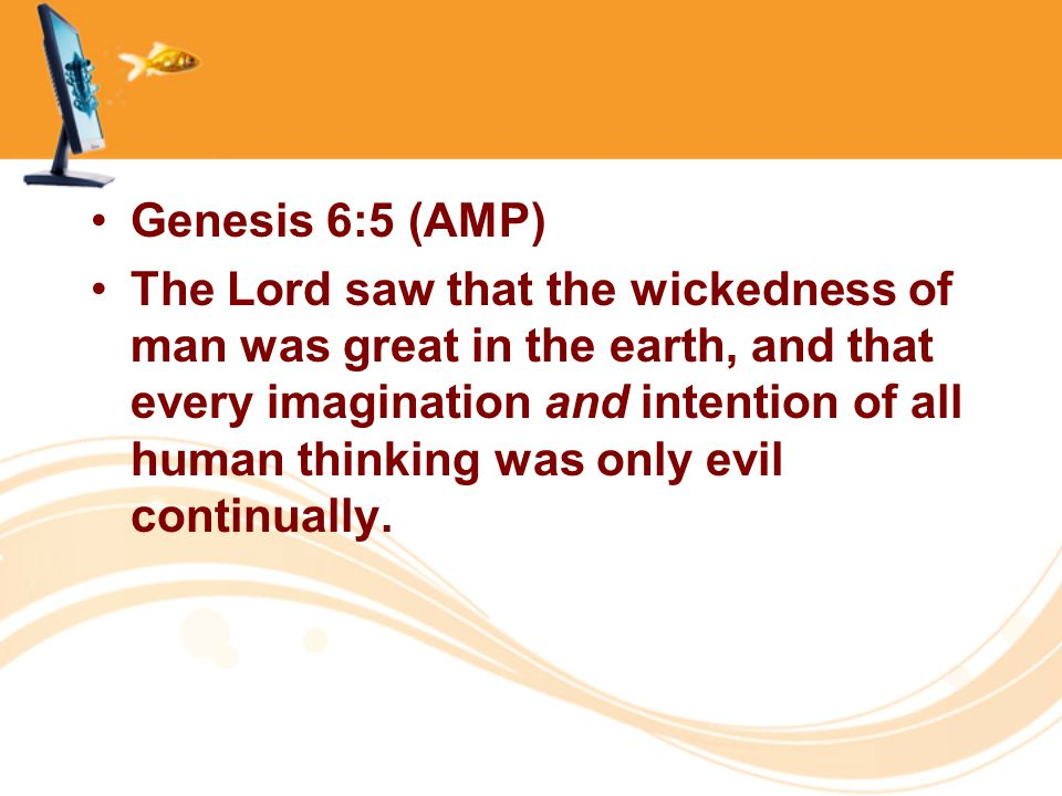 Genesis 6:5 (AMP) The Lord saw that the wickedness of man was great in the earth, and that every imagination and intention of all human thinking was o