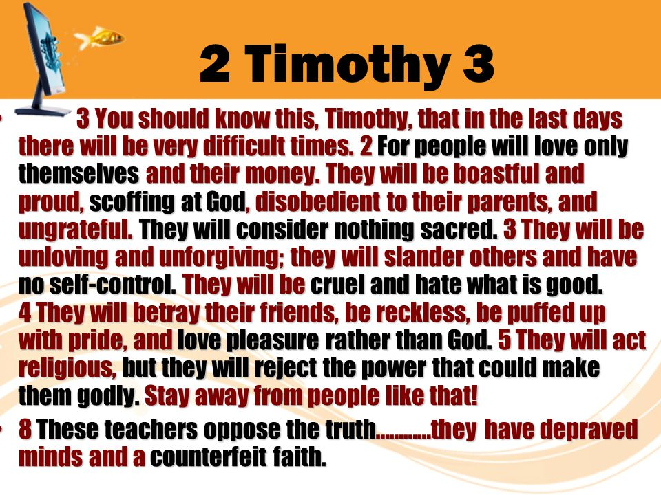 2 Timothy 3 3 You should know this, Timothy, that in the last days there will be very difficult times. 2 For people will love only themselves and thei