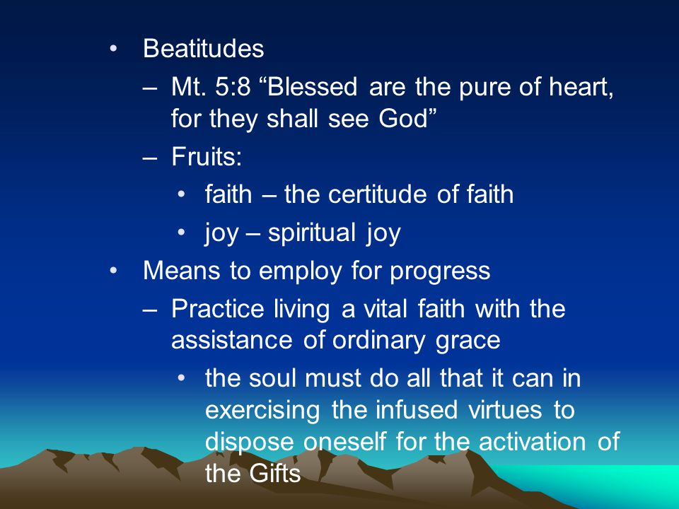 """Beatitudes –Mt. 5:8 """"Blessed are the pure of heart, for they shall see God"""" –Fruits: faith – the certitude of faith joy – spiritual joy Means to emplo"""