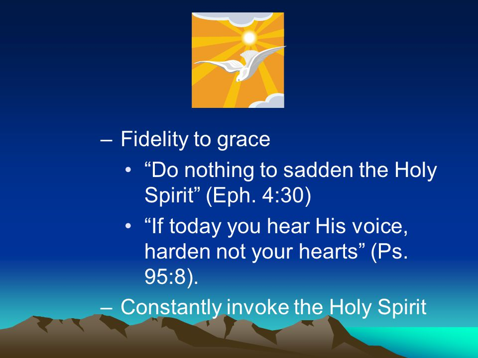 """–Fidelity to grace """"Do nothing to sadden the Holy Spirit"""" (Eph. 4:30) """"If today you hear His voice, harden not your hearts"""" (Ps. 95:8). –Constantly in"""