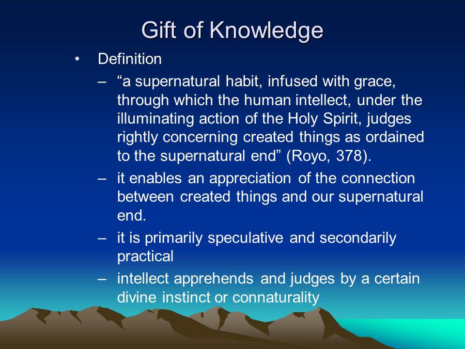 Gift of Knowledge Definition – a supernatural habit, infused with grace, through which the human intellect, under the illuminating action of the Holy Spirit, judges rightly concerning created things as ordained to the supernatural end (Royo, 378).