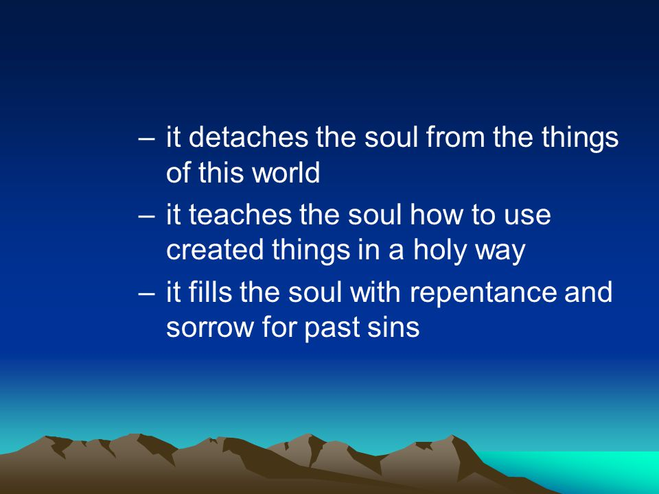 –it detaches the soul from the things of this world –it teaches the soul how to use created things in a holy way –it fills the soul with repentance an