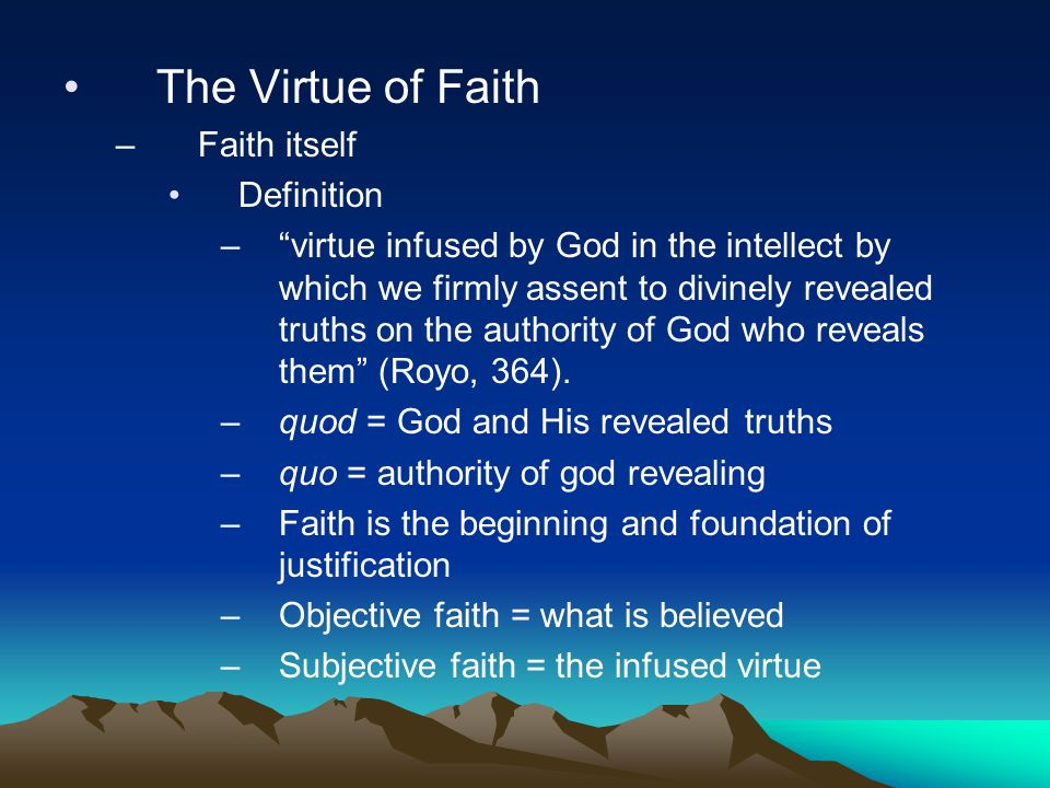 The Virtue of Faith –Faith itself Definition – virtue infused by God in the intellect by which we firmly assent to divinely revealed truths on the authority of God who reveals them (Royo, 364).