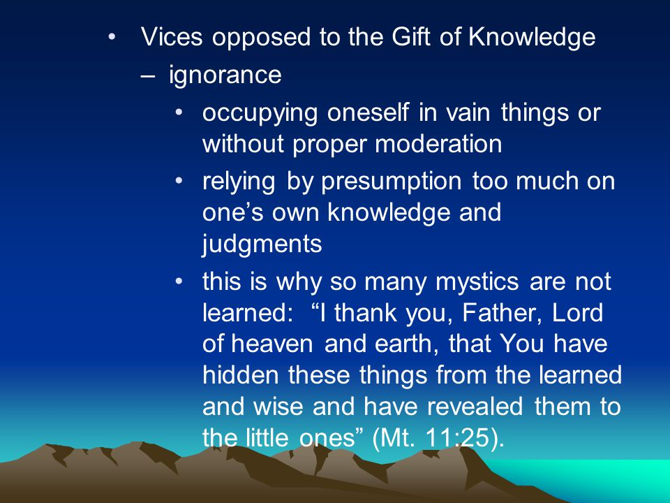 Vices opposed to the Gift of Knowledge –ignorance occupying oneself in vain things or without proper moderation relying by presumption too much on one
