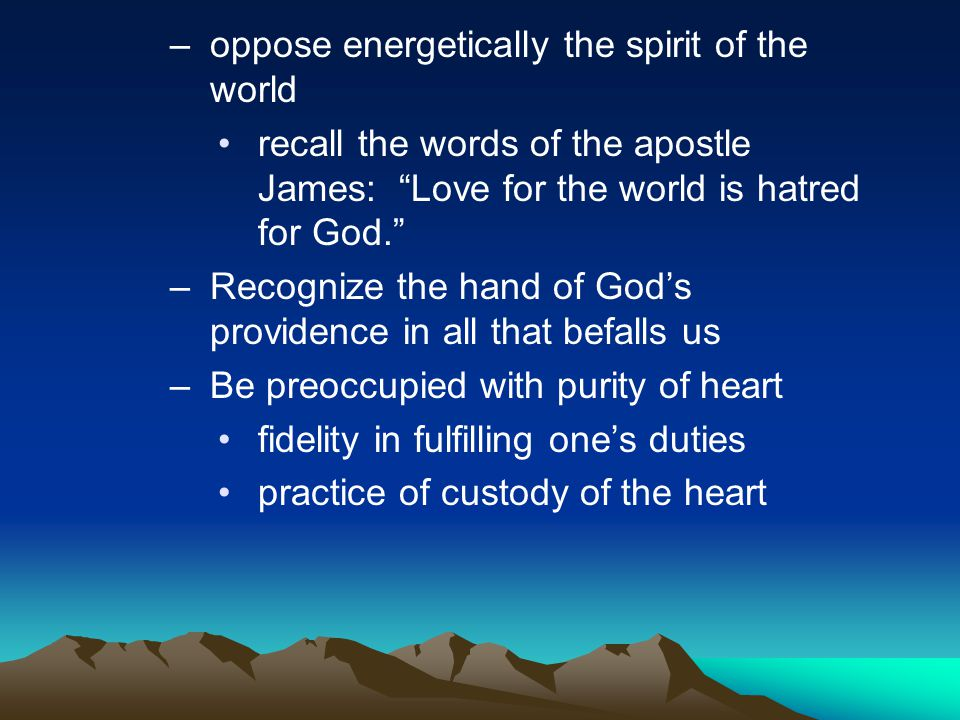 –oppose energetically the spirit of the world recall the words of the apostle James: Love for the world is hatred for God. –Recognize the hand of God's providence in all that befalls us –Be preoccupied with purity of heart fidelity in fulfilling one's duties practice of custody of the heart