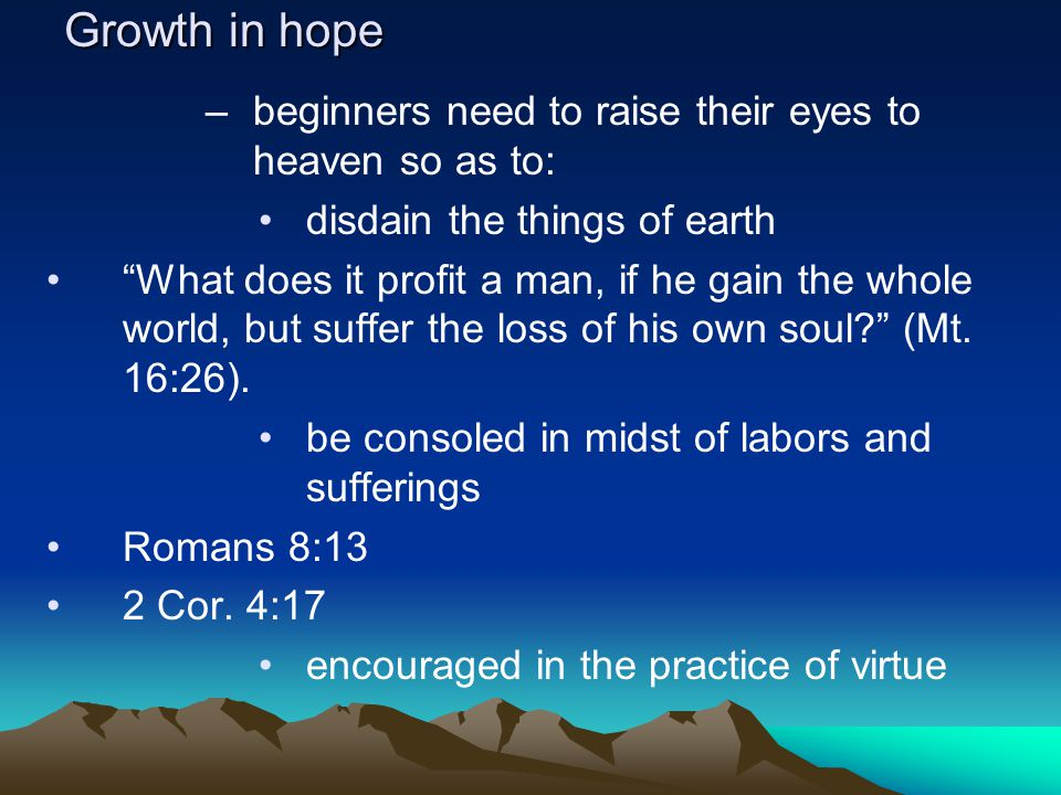 Growth in hope –beginners need to raise their eyes to heaven so as to: disdain the things of earth What does it profit a man, if he gain the whole world, but suffer the loss of his own soul (Mt.
