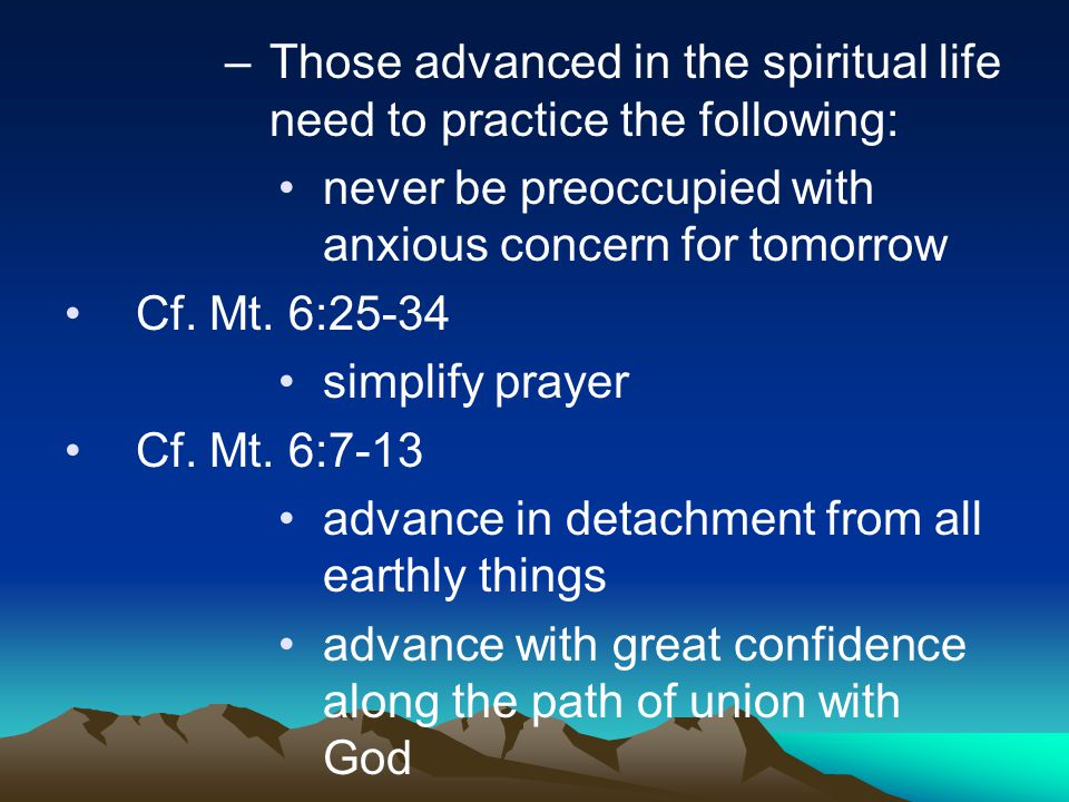 –Those advanced in the spiritual life need to practice the following: never be preoccupied with anxious concern for tomorrow Cf. Mt. 6:25-34 simplify