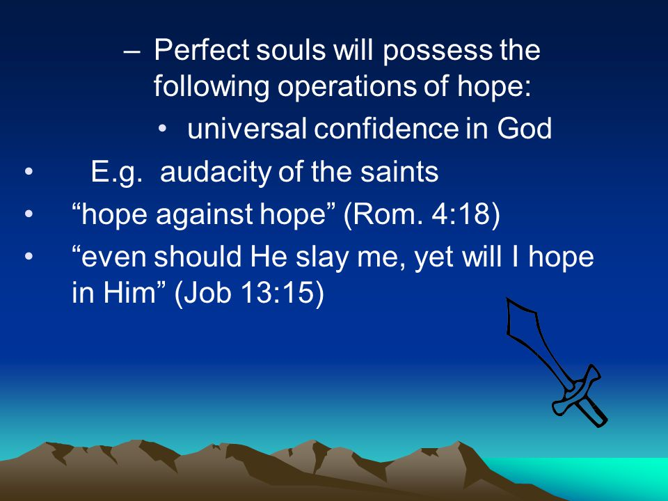 """–Perfect souls will possess the following operations of hope: universal confidence in God E.g. audacity of the saints """"hope against hope"""" (Rom. 4:18)"""