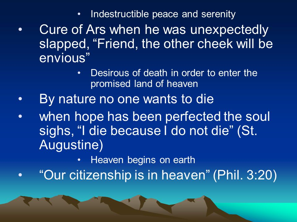 Indestructible peace and serenity Cure of Ars when he was unexpectedly slapped, Friend, the other cheek will be envious Desirous of death in order to enter the promised land of heaven By nature no one wants to die when hope has been perfected the soul sighs, I die because I do not die (St.
