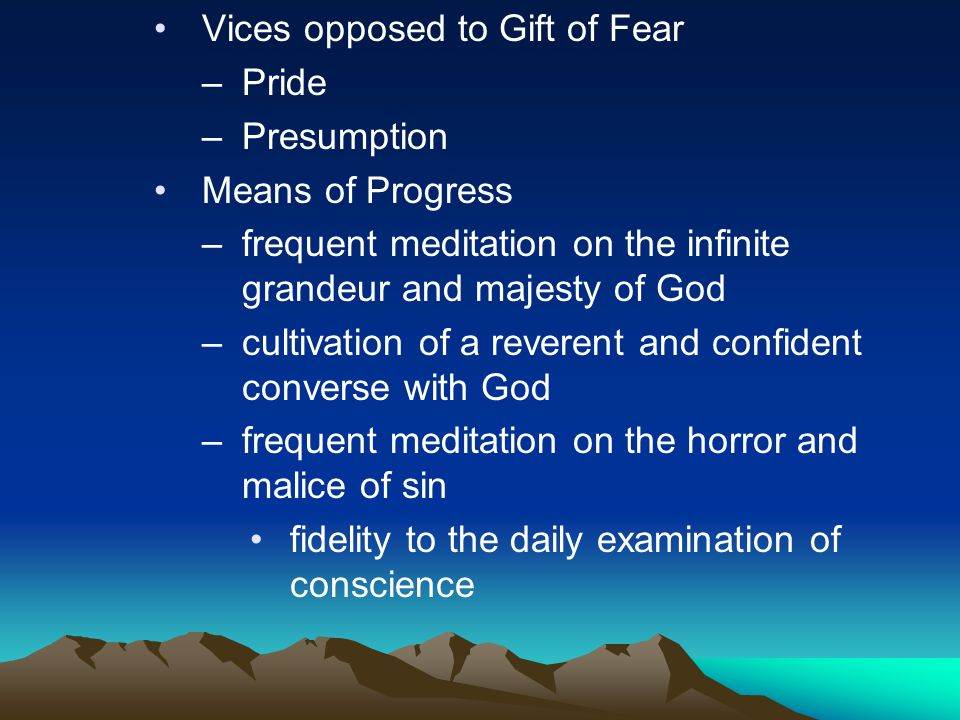 Vices opposed to Gift of Fear –Pride –Presumption Means of Progress –frequent meditation on the infinite grandeur and majesty of God –cultivation of a reverent and confident converse with God –frequent meditation on the horror and malice of sin fidelity to the daily examination of conscience