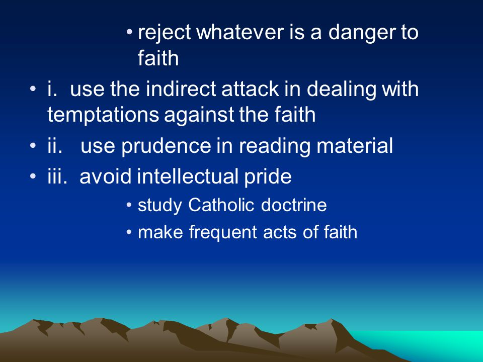 reject whatever is a danger to faith i. use the indirect attack in dealing with temptations against the faith ii. use prudence in reading material iii