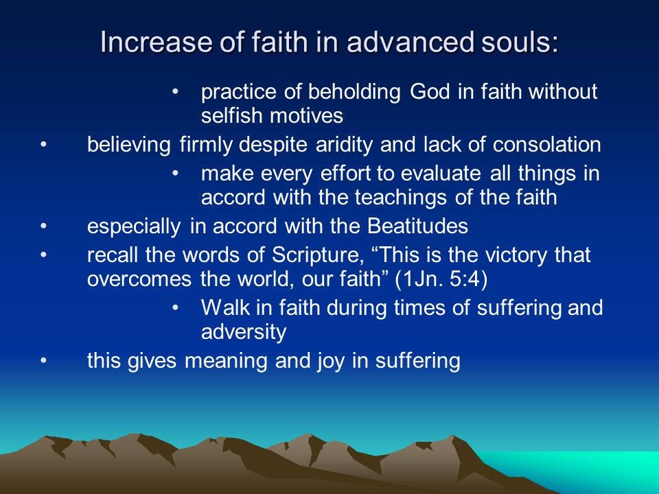 Increase of faith in advanced souls: practice of beholding God in faith without selfish motives believing firmly despite aridity and lack of consolation make every effort to evaluate all things in accord with the teachings of the faith especially in accord with the Beatitudes recall the words of Scripture, This is the victory that overcomes the world, our faith (1Jn.