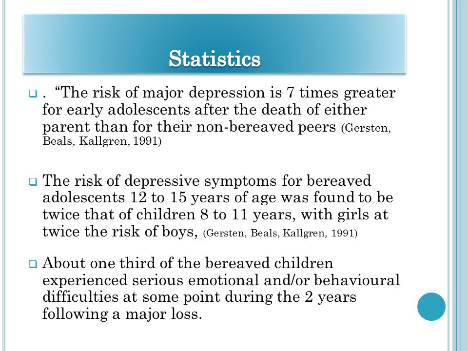 """. """"The risk of major depression is 7 times greater for early adolescents after the death of either parent than for their non-bereaved peers (Gersten,"""
