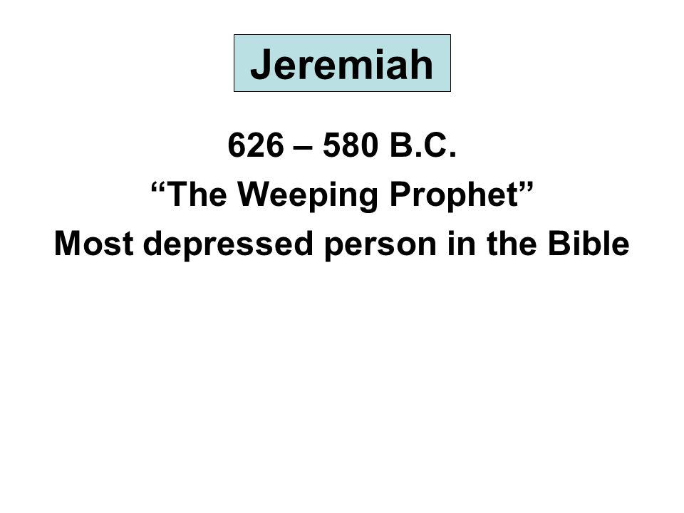 Jeremiah 626 – 580 B.C. The Weeping Prophet Most depressed person in the Bible