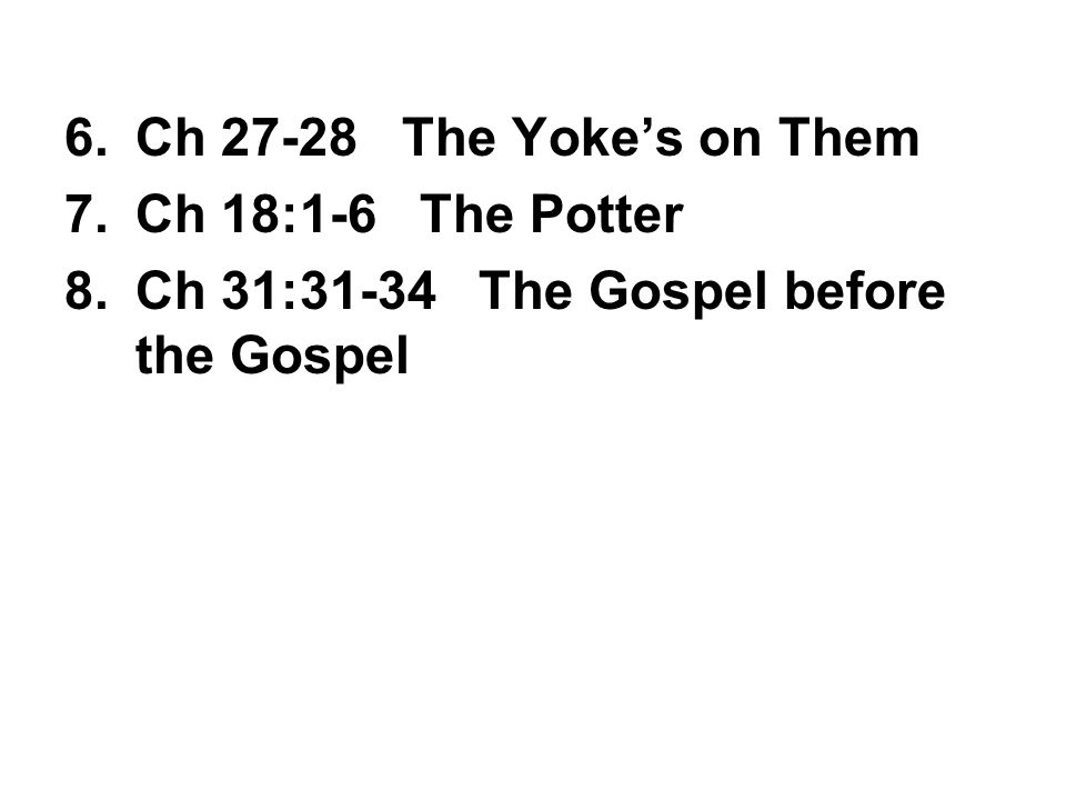 6.Ch 27-28 The Yoke's on Them 7.Ch 18:1-6 The Potter 8.Ch 31:31-34 The Gospel before the Gospel