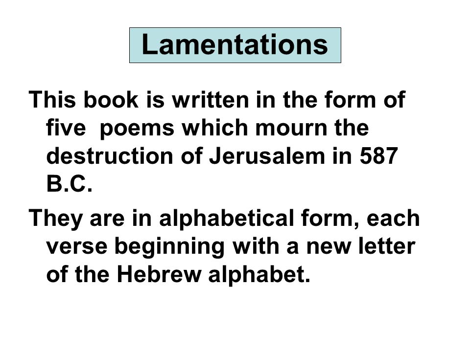 Lamentations This book is written in the form of five poems which mourn the destruction of Jerusalem in 587 B.C.
