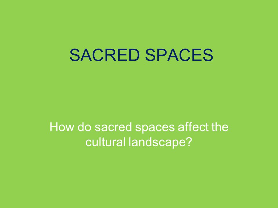 SACRED SPACES How do sacred spaces affect the cultural landscape
