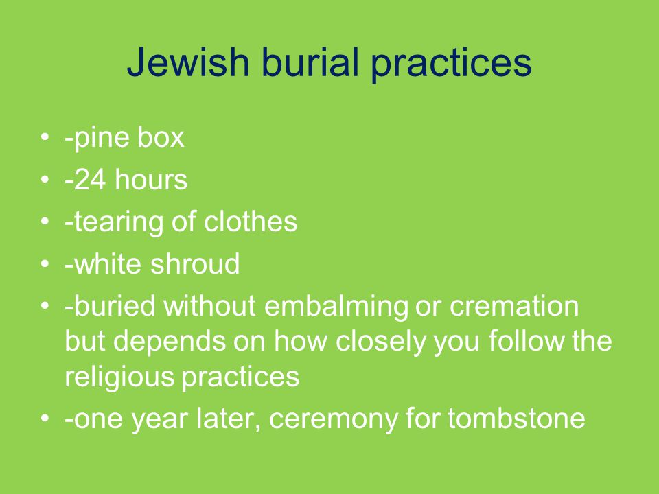 Jewish burial practices -pine box -24 hours -tearing of clothes -white shroud -buried without embalming or cremation but depends on how closely you follow the religious practices -one year later, ceremony for tombstone