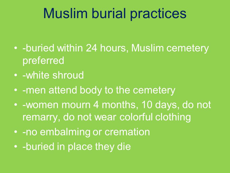 Muslim burial practices -buried within 24 hours, Muslim cemetery preferred -white shroud -men attend body to the cemetery -women mourn 4 months, 10 days, do not remarry, do not wear colorful clothing -no embalming or cremation -buried in place they die