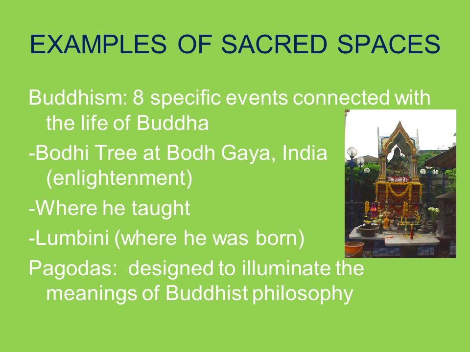 EXAMPLES OF SACRED SPACES Buddhism: 8 specific events connected with the life of Buddha -Bodhi Tree at Bodh Gaya, India (enlightenment) -Where he taught -Lumbini (where he was born) Pagodas: designed to illuminate the meanings of Buddhist philosophy