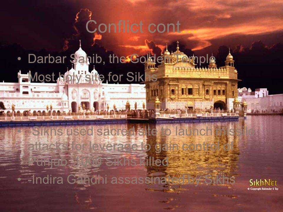 Conflict cont… Darbar Sahib, the Golden Temple Most holy site for Sikhs -Sikhs used sacred site to launch missile attacks for leverage to gain control of Punjab, 1000 Sikhs killed -Indira Gandhi assassinated by Sikhs