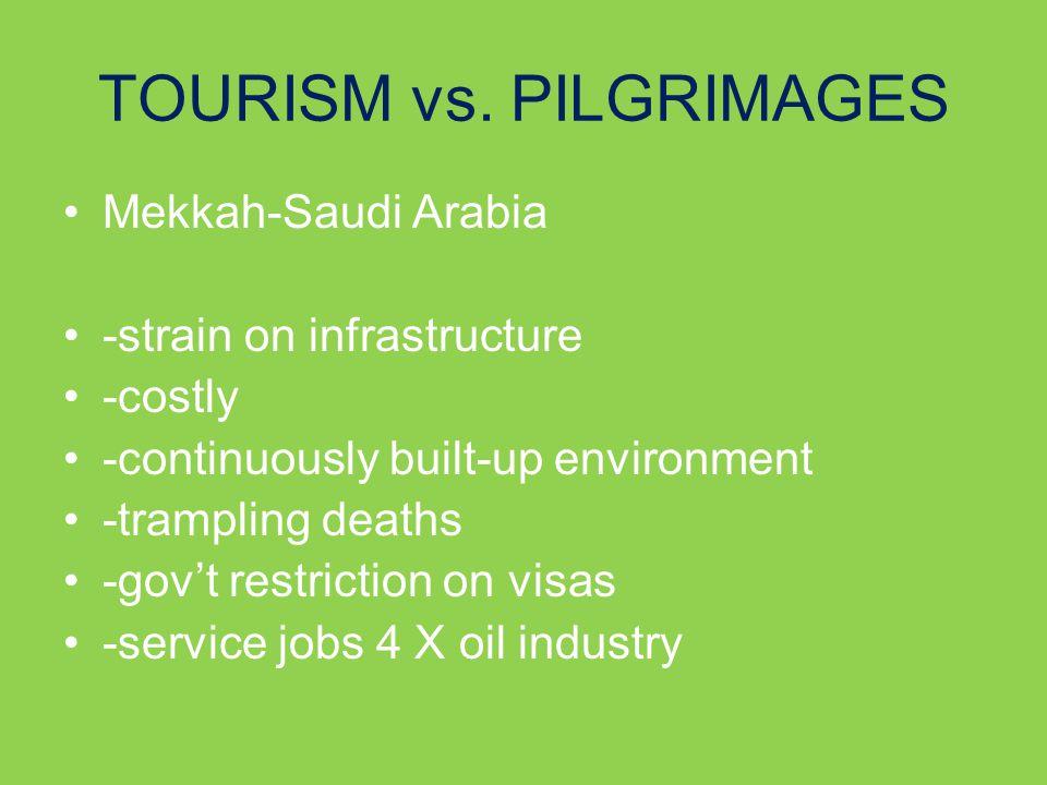 TOURISM vs. PILGRIMAGES Mekkah-Saudi Arabia -strain on infrastructure -costly -continuously built-up environment -trampling deaths -gov't restriction