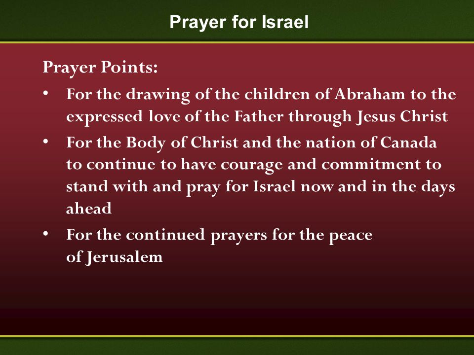 Prayer for Israel Prayer Points: For the drawing of the children of Abraham to the expressed love of the Father through Jesus Christ For the Body of C