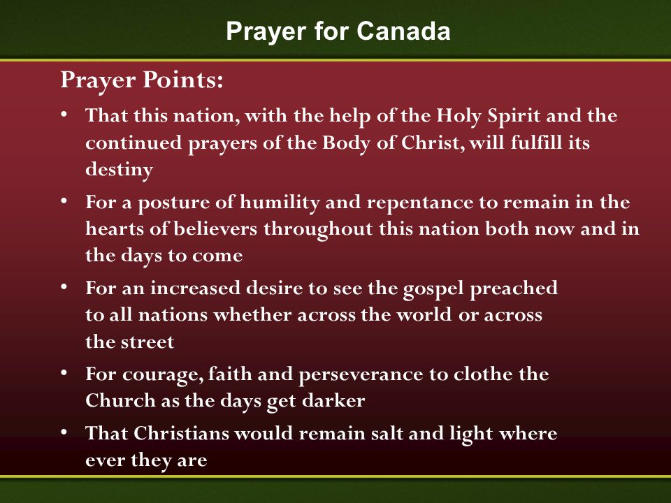 Prayer for Canada Prayer Points: That this nation, with the help of the Holy Spirit and the continued prayers of the Body of Christ, will fulfill its
