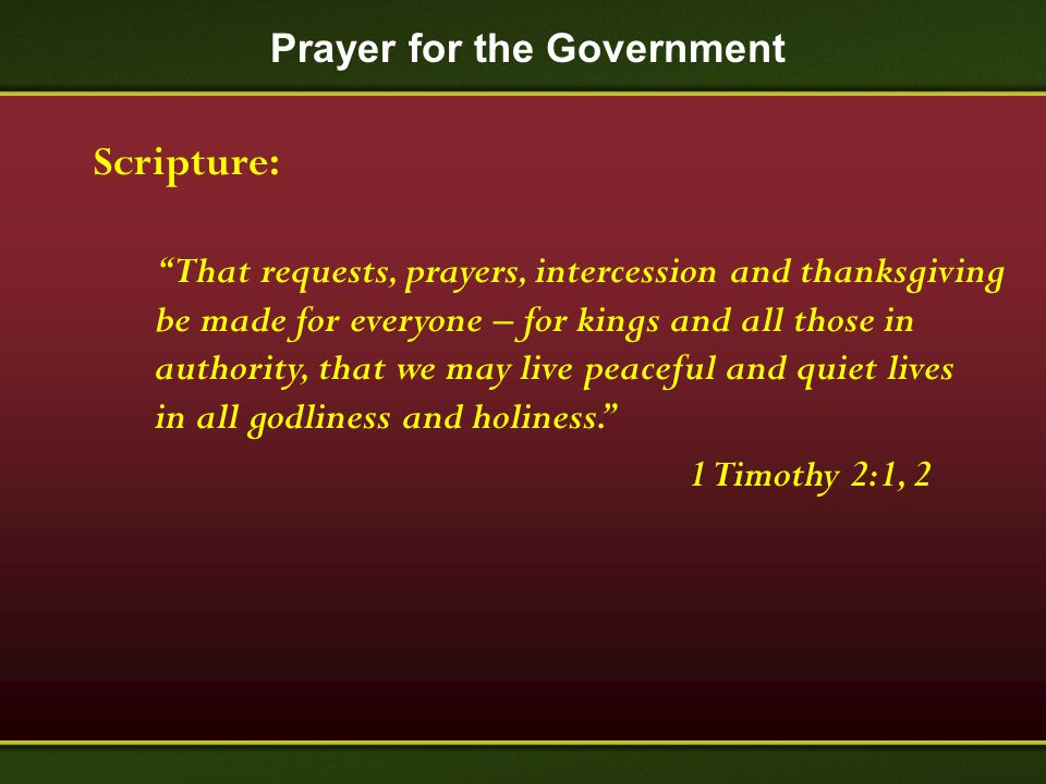 "Prayer for the Government Scripture: ""That requests, prayers, intercession and thanksgiving be made for everyone – for kings and all those in authorit"