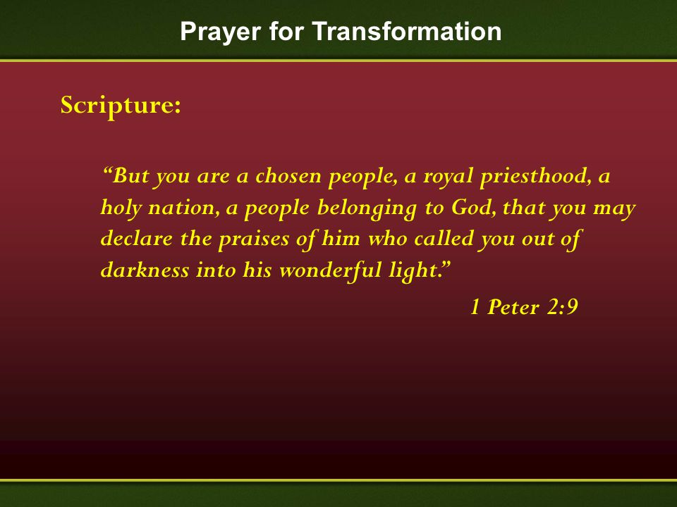"Prayer for Transformation Scripture: ""But you are a chosen people, a royal priesthood, a holy nation, a people belonging to God, that you may declare"
