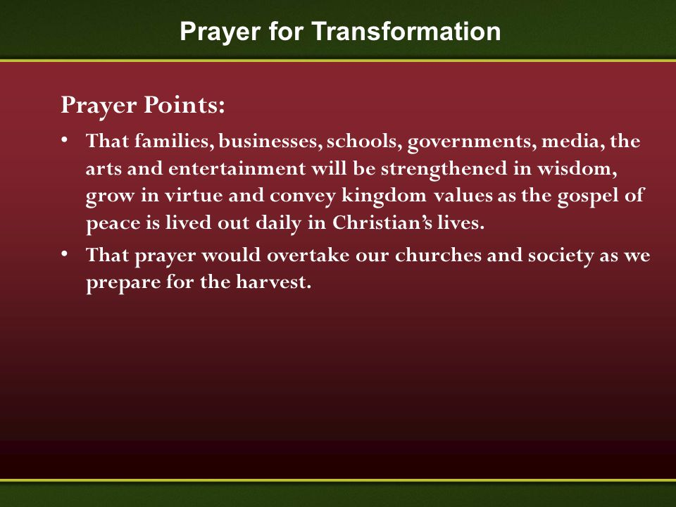 Prayer for Transformation Prayer Points: That families, businesses, schools, governments, media, the arts and entertainment will be strengthened in wi