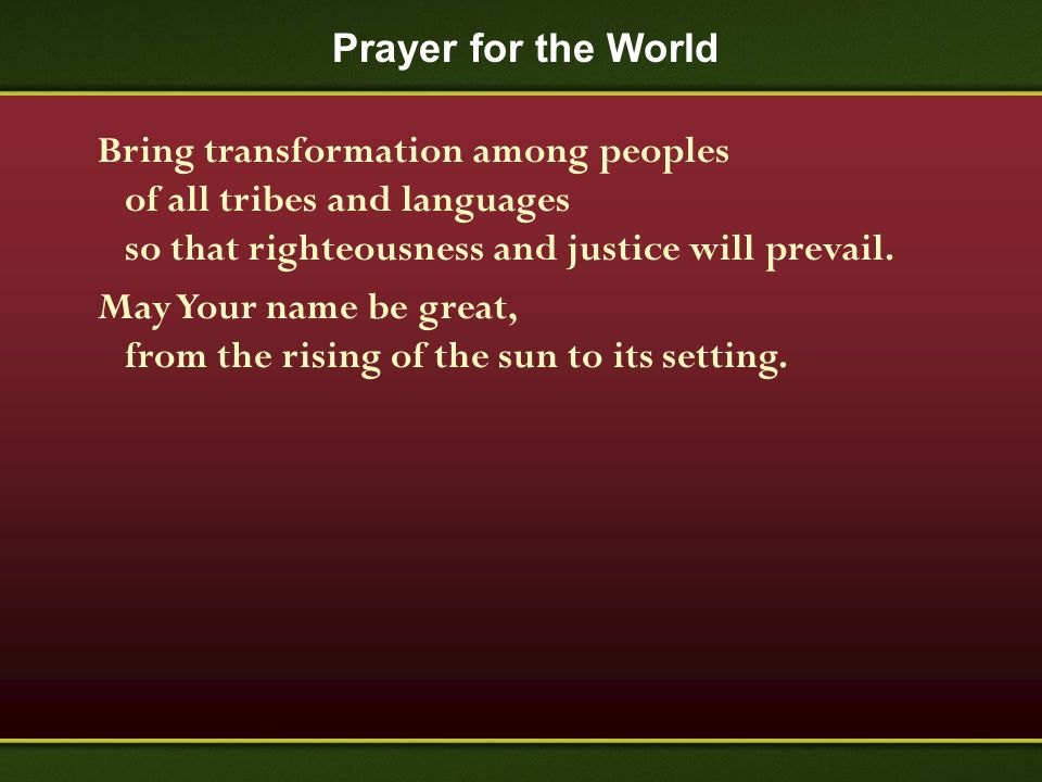 Prayer for the World Bring transformation among peoples of all tribes and languages so that righteousness and justice will prevail. May Your name be g