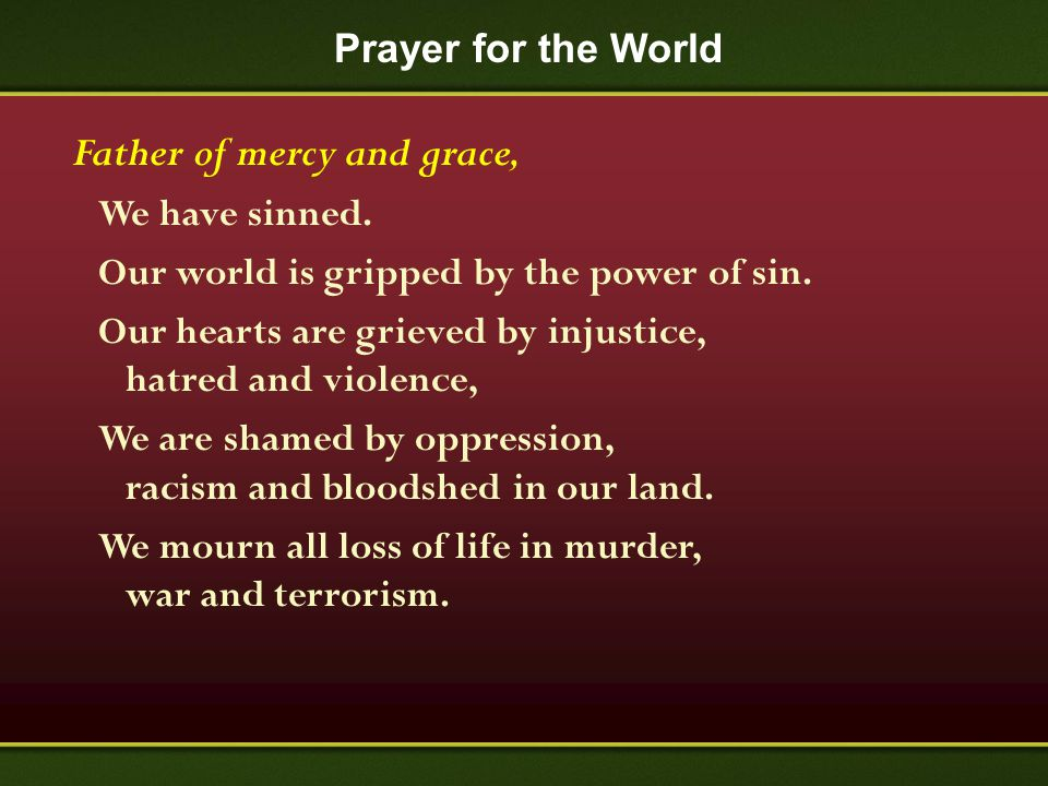Prayer for the World Father of mercy and grace, We have sinned. Our world is gripped by the power of sin. Our hearts are grieved by injustice, hatred