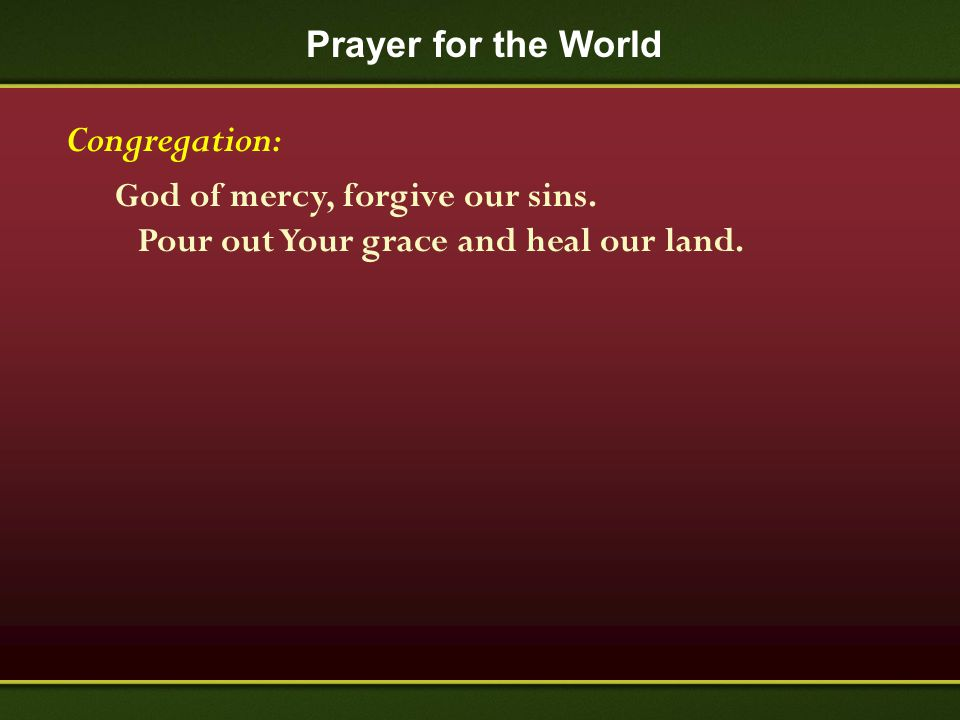 Prayer for the World Congregation: God of mercy, forgive our sins. Pour out Your grace and heal our land.