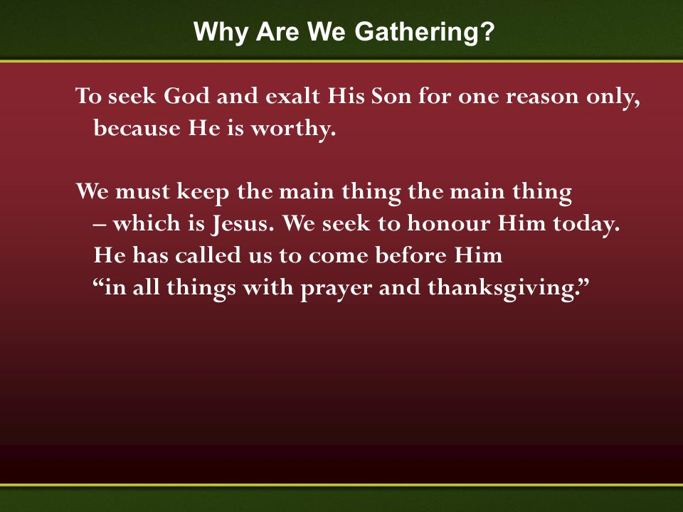 Why Are We Gathering? To seek God and exalt His Son for one reason only, because He is worthy. We must keep the main thing the main thing – which is J
